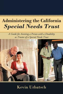 Administering the California Special Needs Trust: A Guide for Assisting a Person with a Disability as Trustee of a Special Needs Trust, Urbatsch, Kevin