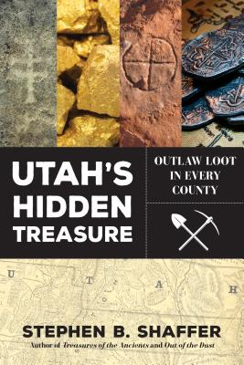 Utah's Hidden Treasure: Outlaw Loot in Every County, Stephen B. Shaffer