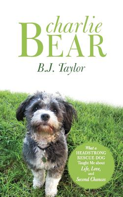 Charlie Bear: What a Headstrong Rescue Dog Taught Me About Life, Love, and Second Chances, Taylor, B. J.
