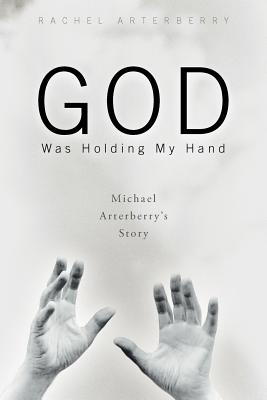 Image for God Was Holding My Hand: Michael Arterberry's Story