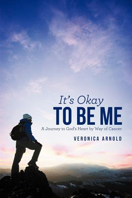 It's Okay to Be Me: A Journey to God's Heart by Way of Cancer, Arnold, Veronica