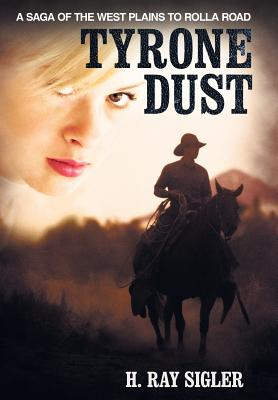 Tyrone Dust: a Saga of the West Plains to Rolla Road, Sigler, H. Ray