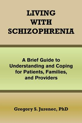 Living with Schizophrenia: A Brief Guide to Understanding and Coping for Patients, Families, and Providers, Jurenec, Gregory S