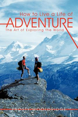 How to Live a Life of Adventure: The Art of Exploring the World, Wooldridge, Frosty