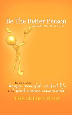 Image for Be The Better Person: The Secret To Your Happy Peaceful Content Life In This Greedy Confused Unloving World Is The Golden Rule