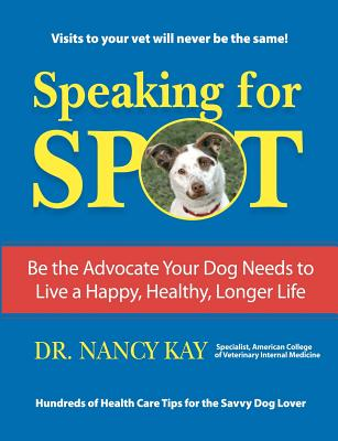 Speaking for Spot: Be the Advocate Your Dog Needs to Live a Happy Healthy Longer Life, Kay, Dr. Nancy