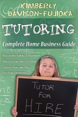 TUTORING: Complete Home Business Guide: Tutor at home, Set your own Fees, Set your own schedule, Earn more tutoring online, tutor to international people, Davison-Fujioka, Kimberly A.