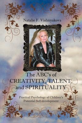 The Abcs Of Creativity, Talent, And Spirituality: Practical Psychology of Children's Potential Self-development, Vishnyakova, Natalie F