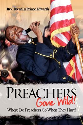 Preachers Gone Wild!: Where Do Preachers Go When They Hurt?, Edwards, Rev Brent La Prince