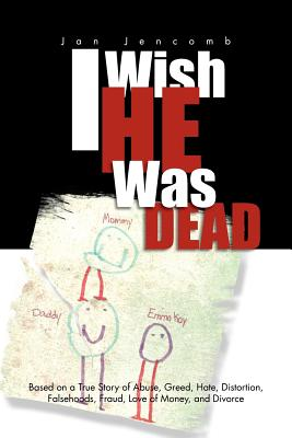 I Wish He Was Dead: Based on a True Story of Abuse, Greed, Hate, Distortion, Falsehoods, Fraud, Love of Money, and Divorce, Jencomb, Jan
