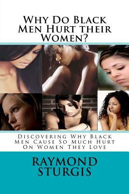 Why Do Black Men Hurt their Women?: Discovering Why Black Men Cause So Much Hurt On Women They Love, Sturgis, Raymond