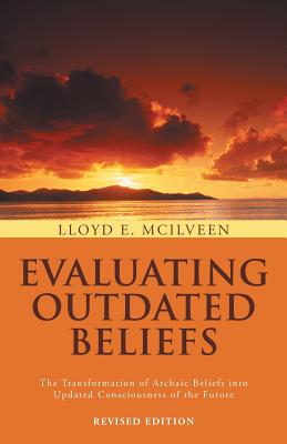 Evaluating Outdated Beliefs: The Transformation Of Archaic Beliefs Into Updated Consciousness Of The Future, McIlveen, Lloyd  E.