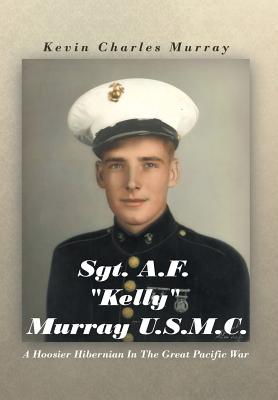 Sgt. A.F. Kelly Murray U.S.M.C.: A Hoosier Hibernian in the Great Pacific War, Murray, Kevin Charles