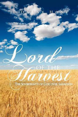 Lord Of The Harvest: The Sovereignty Of God Over Salvation, Hone, J. Danny