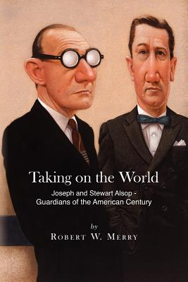 Taking on the World: Joseph and Stewart Alsop - Guardians  of the American Century, Merry, Robert W.