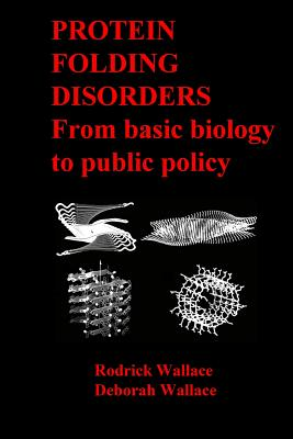 Protein Folding Disorders: From basic biology to public policy, Wallace, Rodrick; Wallace, Deborah