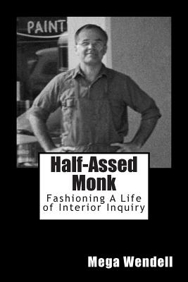 Half-Assed Monk: Fashioning A Life of Interior Inquiry:  Notebooks Volume 1, 1994-2001, Wendell, Mega