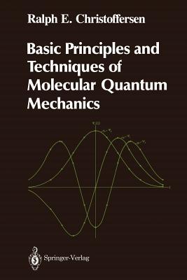 Basic Principles and Techniques of Molecular Quantum Mechanics (Springer Advanced Texts in Chemistry), Christoffersen, Ralph E.
