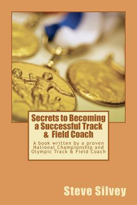 Secrets to Becoming a Successful Track & Field Coach: A book written by a proven National Championship and Olympic Track & Field Coach, Silvey, Steve