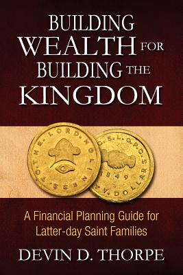 Building Wealth for Building the Kingdom: A Financial Planning Guide for Latter-day Saint Families, Thorpe, Devin D.
