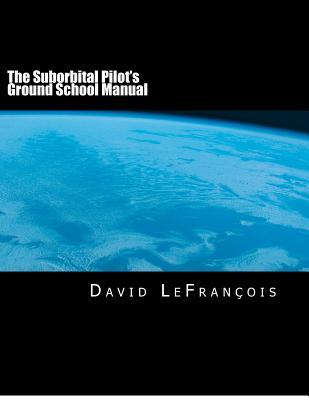 The Suborbital Pilot's Ground School Manual, LeFrancois, David