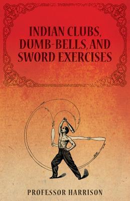 Indian Clubs, Dumb-Bells, and Sword Exercises, Harrison, Professor