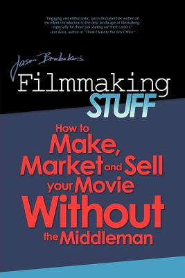 Filmmaking Stuff: How to Make, Market and Sell Your Movie without the Middle-Man, Brubaker, Jason