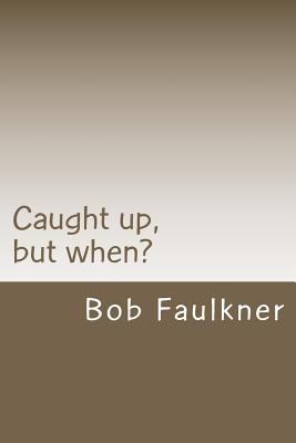 """Caught up, but when?: Are there really two """"second comings"""" ?, Faulkner, Bob"""