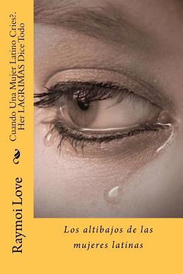 Cuando Una Mujer Latino Cries?.Her LAGRIMAS Dice Todo: Los altibajos de las mujeres latinas (Spanish Edition), Love, Raymoi