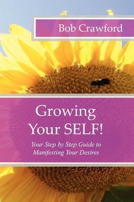 Growing Your SELF!: Your Step by Step Guide to Manifesting Your Desires, Crawford, Bob