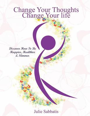Change Your Thoughts - Change Your Life: Empowerment to Change Your Life, Sabbatis, Ms Julie