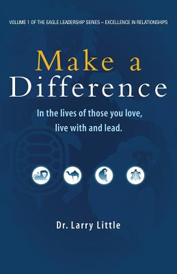 Make A Difference: In the Lives of those you Love, Live with, and Lead (Volume 1), Little, Dr.  Larry