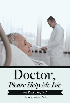 Doctor, Please Help Me Die, Tom Preston MD (Author)