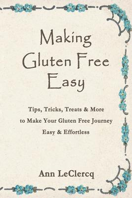 Image for Making Gluten Free Easy : Tips, Tricks, Treats and More to Make Your Gluten Free Journey Easy and Effortless