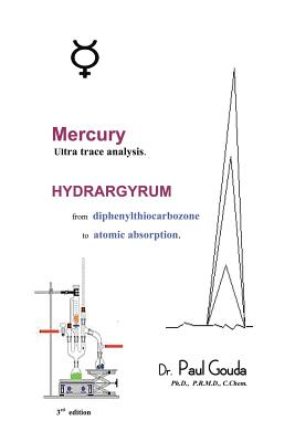 Mercury, Ultra Trace Analysis: Hydrargyrum, from Diphenylthiocarbozone to Atomic Absorption., Gouda, Dr. Paul