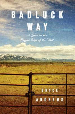 BADLUCK WAY: A YEAR ON THE RAGGED EDGE OF THE WEST, ANDREWS, BRYCE