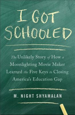 I Got Schooled: The Unlikely Story of How a Moonlighting Movie Maker Learned the Five Keys to Closing America's Education Gap, M. Night Shyamalan