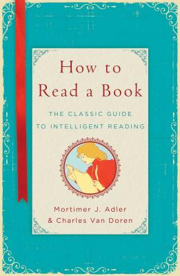 How to Read a Book: The Classic Guide to Intelligent Reading, Mortimer J. Adler,Charles Van Doren