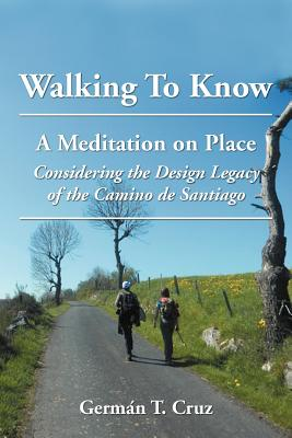 Image for Walking to Know: A Meditation on Place Considering the Design Legacy If the Camino de Santiago