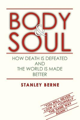 "Body & Soul: How Death Is Defeated and The World Is Made Better: ""You Will Never Look at Yourself the Same Way Again"", Berne, Stanley"