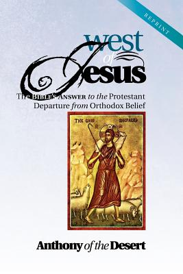 West of Jesus: The Bible's Answer to the Protestant Departure from Orthodox Belief, Anthony of the Desert Anthony of the Desert