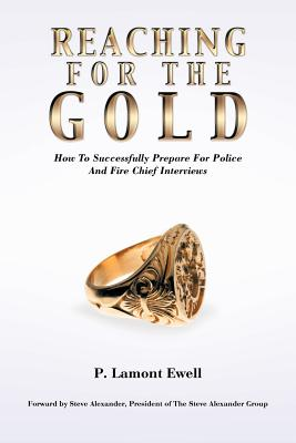 Reaching For The Gold: How To Successfully Prepare For Police And Fire Chief Interviews, Ewell, P. Lamont