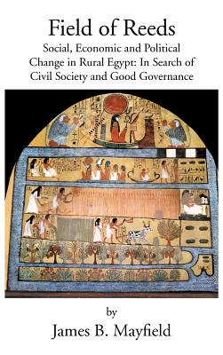 Field of Reeds: Social, Economic and Political Change in Rural Egypt: In Search of Civil Society and Good Governance, Mayfield, James B.