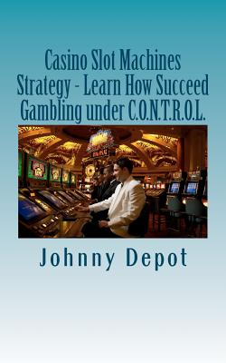 Casino Slot Machines Strategy - Learn How Succeed Gambling under C.O.N.T.R.O.L., Depot, Johnny