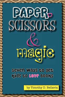 Paper, Scissors & Magic: Seven Ways to get your kids to LOVE Books (Volume 2), Bellavia, Timothy D.