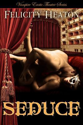 Seduce: Vampire Erotic Theatre Romance Series, Heaton, Felicity