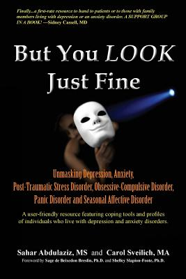 Image for But You LOOK Just Fine: Unmasking Depression, Anxiety, Post-Traumatic Stress Disorder, Obsessive-Compulsive Disorder, Panic Disorder and Seasonal Affective Disorder