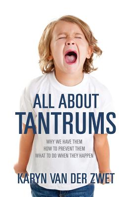 All About Tantrums: Why We Have Them How To Prevent Them What To Do When They Happen, Van Der Zwet, Karyn