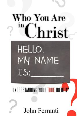 Who You are In Christ: Understanding Your TRUE Identity, Ferranti, John