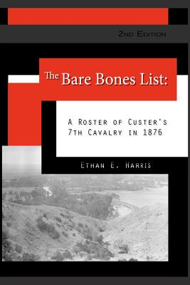 The Bare Bones List, 2nd Edition: A Roster of Custer's 7th Cavalry in 1876, Harris, Ethan E.